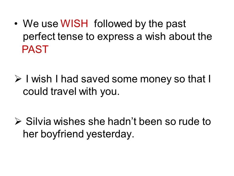 We use WISH followed by the past perfect tense to express a wish about the PAST.