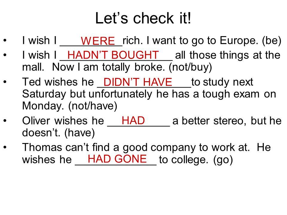 Let's check it! I wish I __________rich. I want to go to Europe. (be)