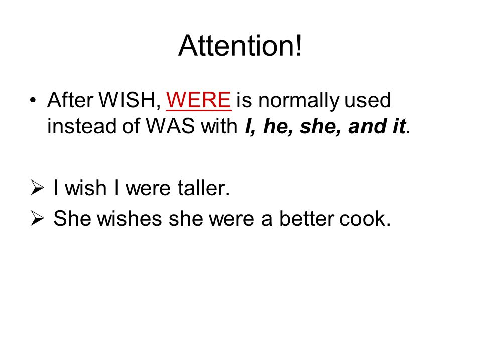 Attention! After WISH, WERE is normally used instead of WAS with I, he, she, and it. I wish I were taller.