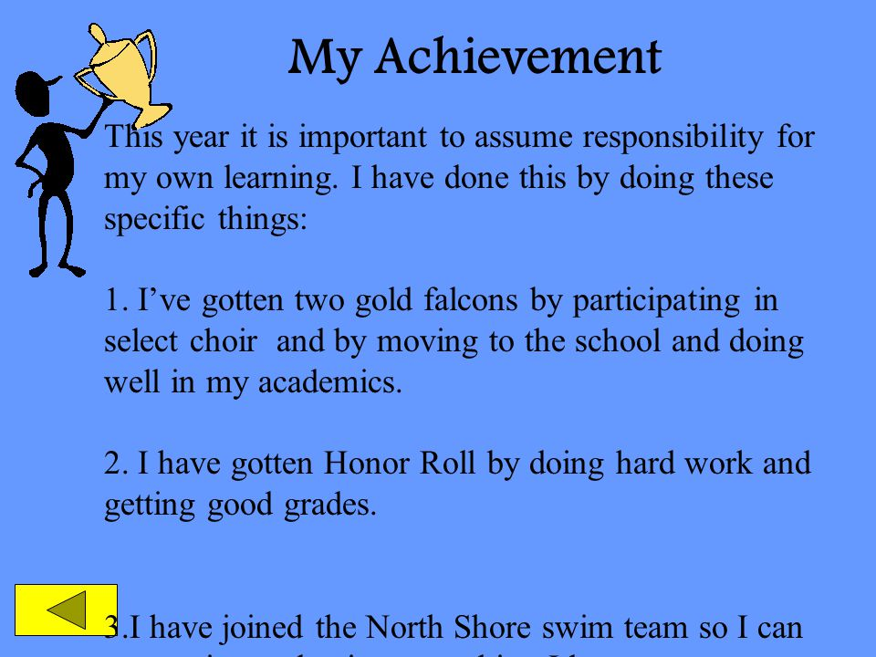 My Achievement This year it is important to assume responsibility for my own learning. I have done this by doing these specific things: