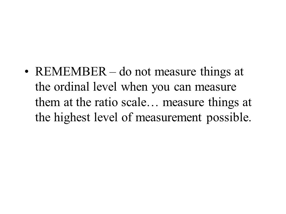 REMEMBER – do not measure things at the ordinal level when you can measure them at the ratio scale… measure things at the highest level of measurement possible.