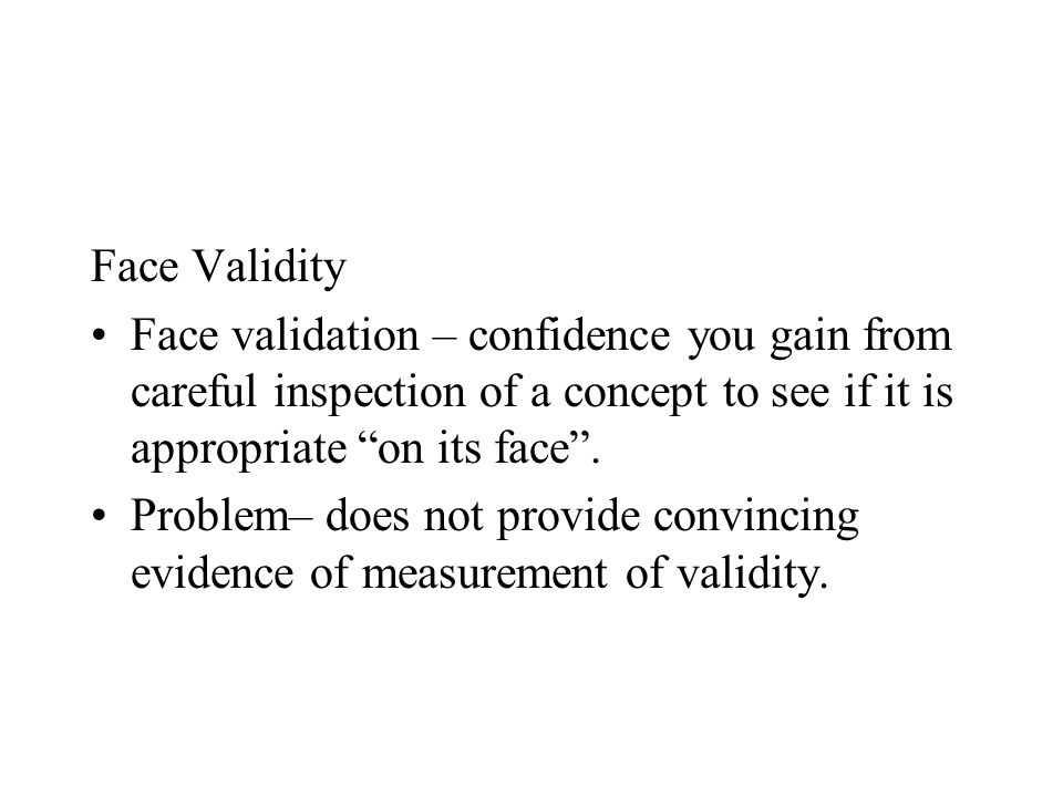 Face Validity Face validation – confidence you gain from careful inspection of a concept to see if it is appropriate on its face .