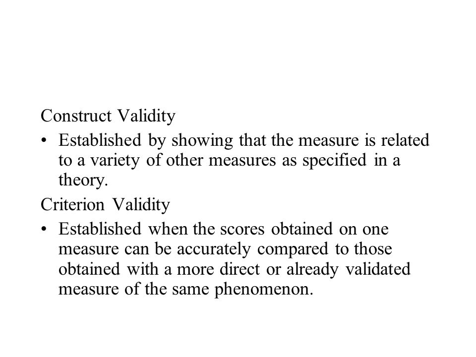 Construct Validity Established by showing that the measure is related to a variety of other measures as specified in a theory.