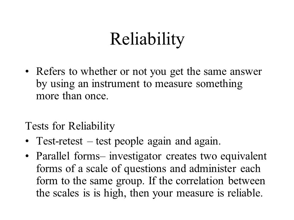 Reliability Refers to whether or not you get the same answer by using an instrument to measure something more than once.