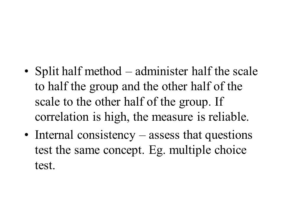 Split half method – administer half the scale to half the group and the other half of the scale to the other half of the group. If correlation is high, the measure is reliable.