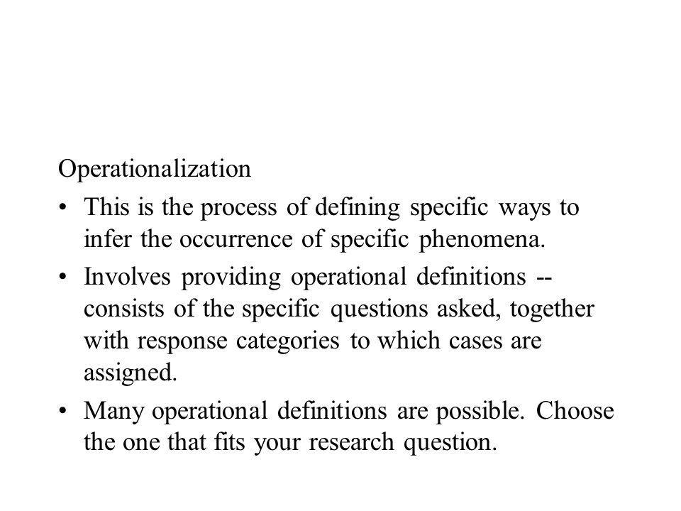 Operationalization This is the process of defining specific ways to infer the occurrence of specific phenomena.