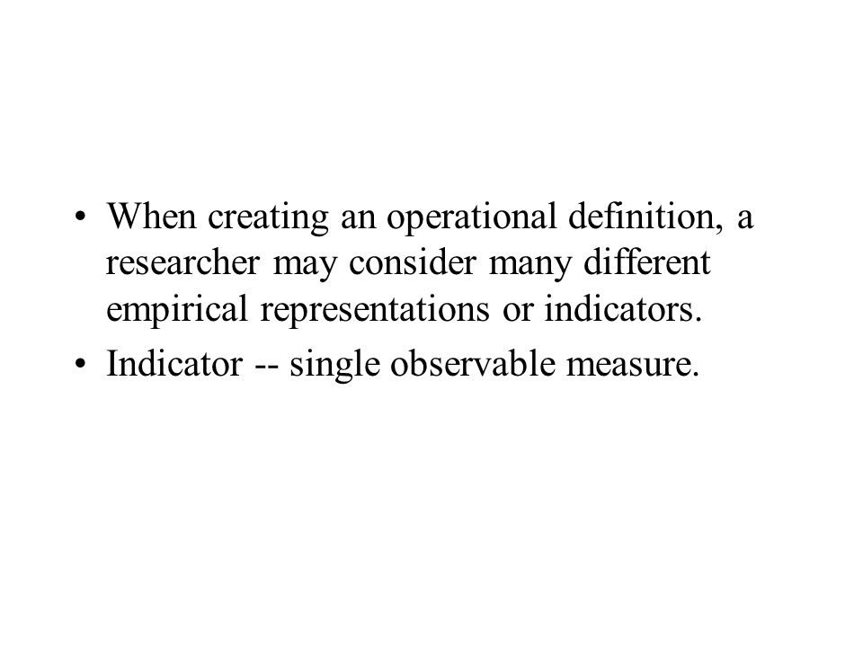 When creating an operational definition, a researcher may consider many different empirical representations or indicators.