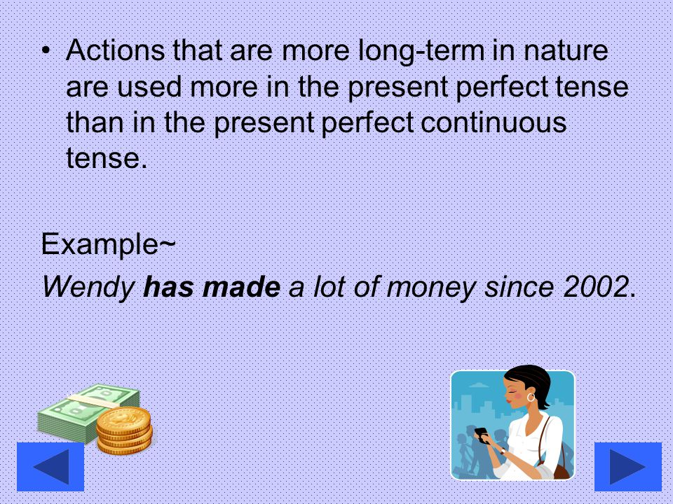 Actions that are more long-term in nature are used more in the present perfect tense than in the present perfect continuous tense.