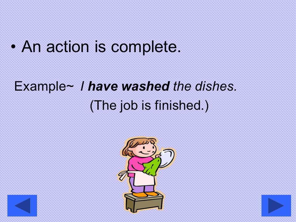 An action is complete. Example~ I have washed the dishes.
