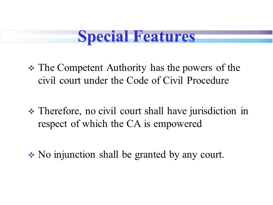 Special Features The Competent Authority has the powers of the civil court under the Code of Civil Procedure.