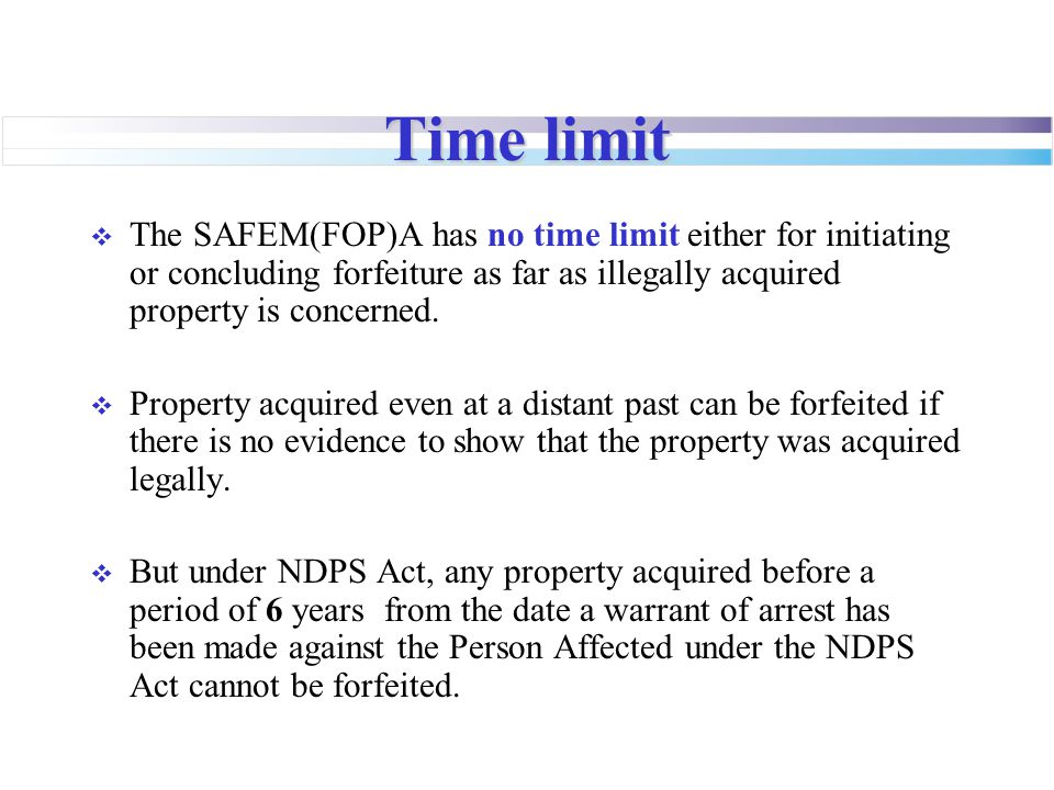 Time limit The SAFEM(FOP)A has no time limit either for initiating or concluding forfeiture as far as illegally acquired property is concerned.