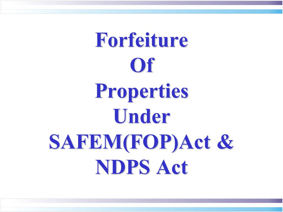 Forfeiture Of Properties Under SAFEM(FOP)Act & NDPS Act