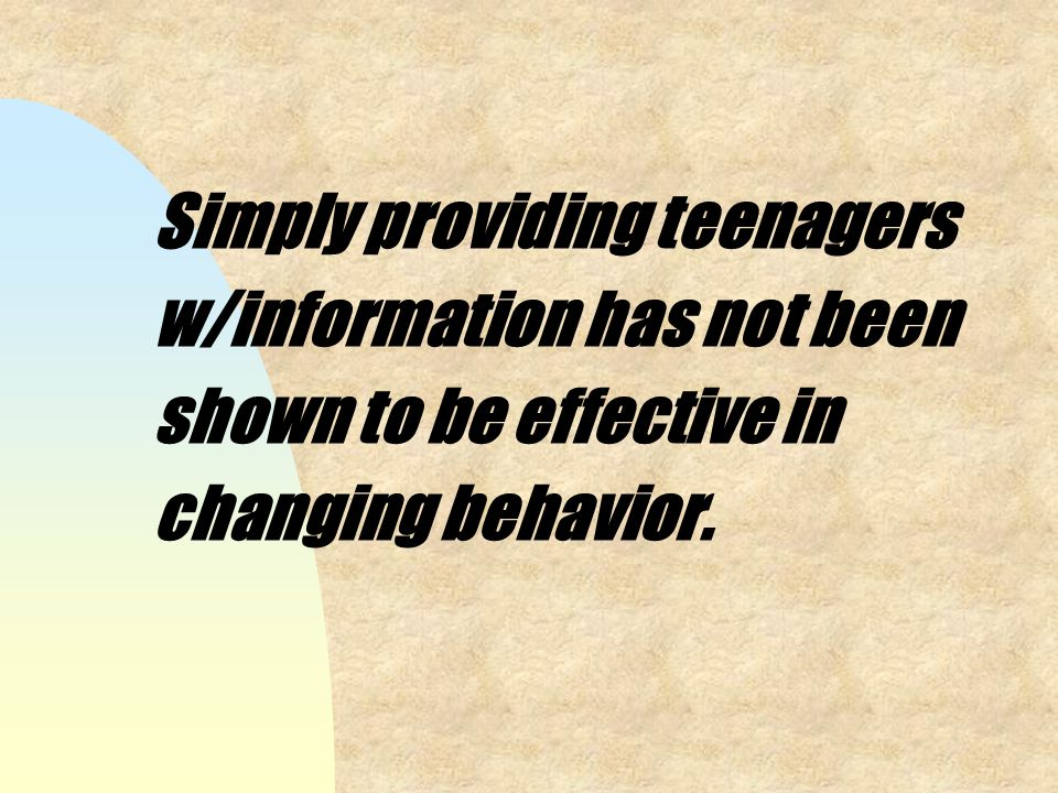 Simply providing teenagers w/information has not been shown to be effective in changing behavior.