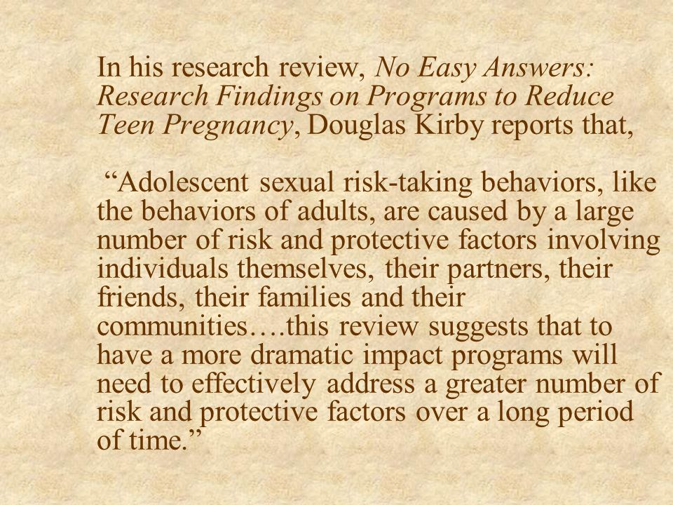 In his research review, No Easy Answers: Research Findings on Programs to Reduce Teen Pregnancy, Douglas Kirby reports that, Adolescent sexual risk-taking behaviors, like the behaviors of adults, are caused by a large number of risk and protective factors involving individuals themselves, their partners, their friends, their families and their communities….this review suggests that to have a more dramatic impact programs will need to effectively address a greater number of risk and protective factors over a long period of time.