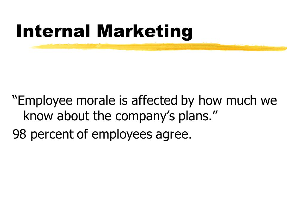 Internal Marketing Employee morale is affected by how much we know about the company's plans. 98 percent of employees agree.