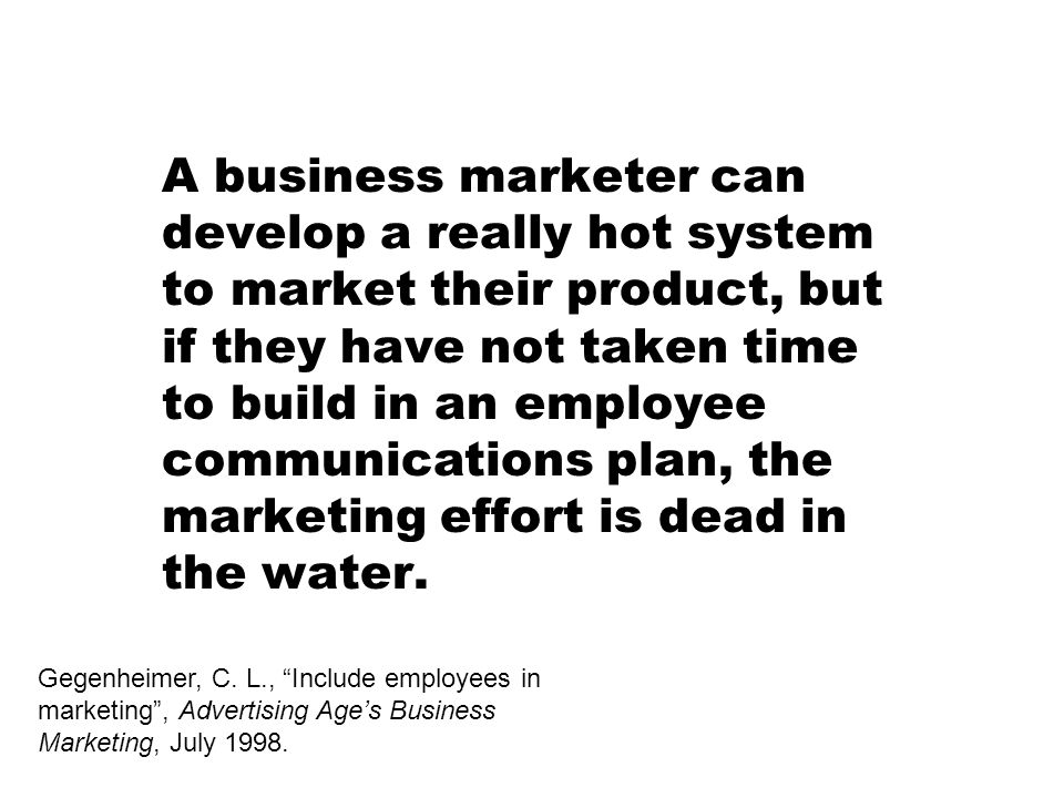 A business marketer can develop a really hot system to market their product, but if they have not taken time to build in an employee communications plan, the marketing effort is dead in the water.