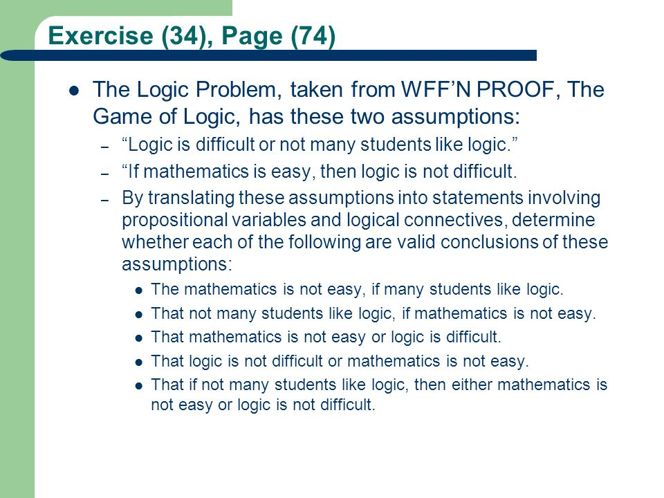 Exercise (34), Page (74) The Logic Problem, taken from WFF'N PROOF, The Game of Logic, has these two assumptions: