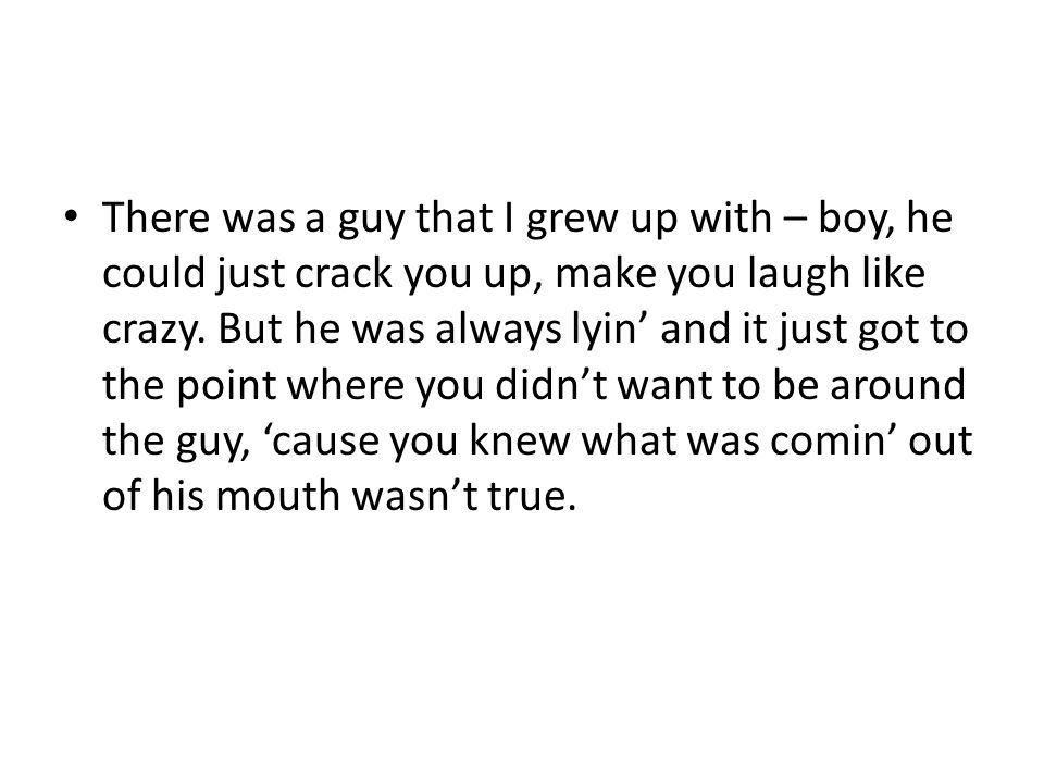 There was a guy that I grew up with – boy, he could just crack you up, make you laugh like crazy.