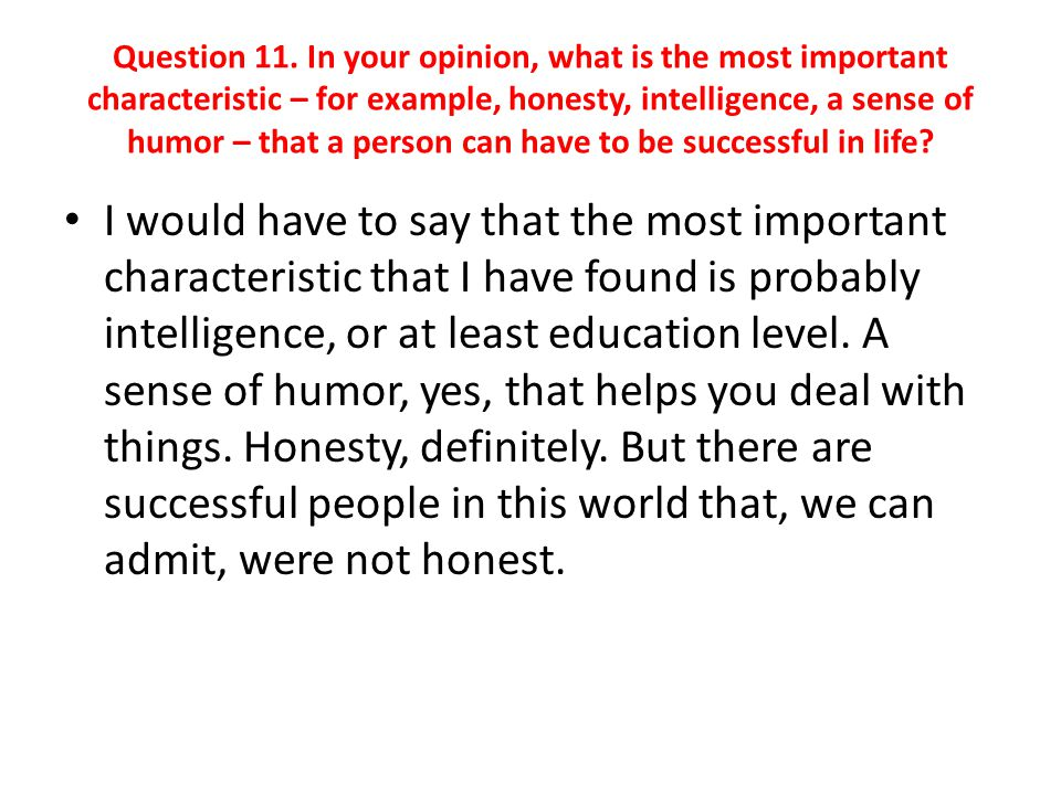 Question 11. In your opinion, what is the most important characteristic – for example, honesty, intelligence, a sense of humor – that a person can have to be successful in life