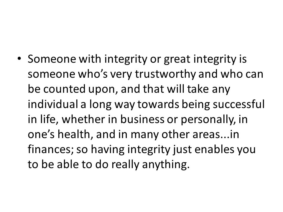 Someone with integrity or great integrity is someone who's very trustworthy and who can be counted upon, and that will take any individual a long way towards being successful in life, whether in business or personally, in one's health, and in many other areas...in finances; so having integrity just enables you to be able to do really anything.