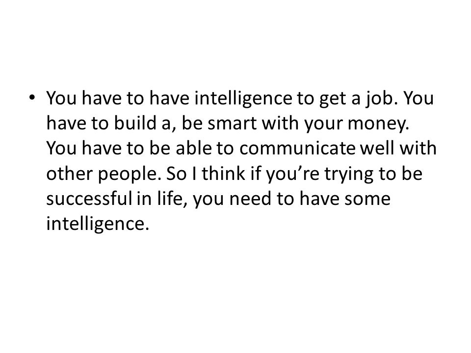 You have to have intelligence to get a job