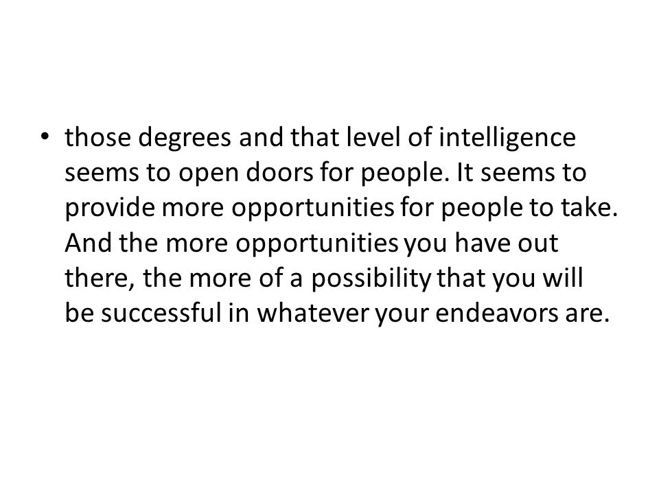 those degrees and that level of intelligence seems to open doors for people.