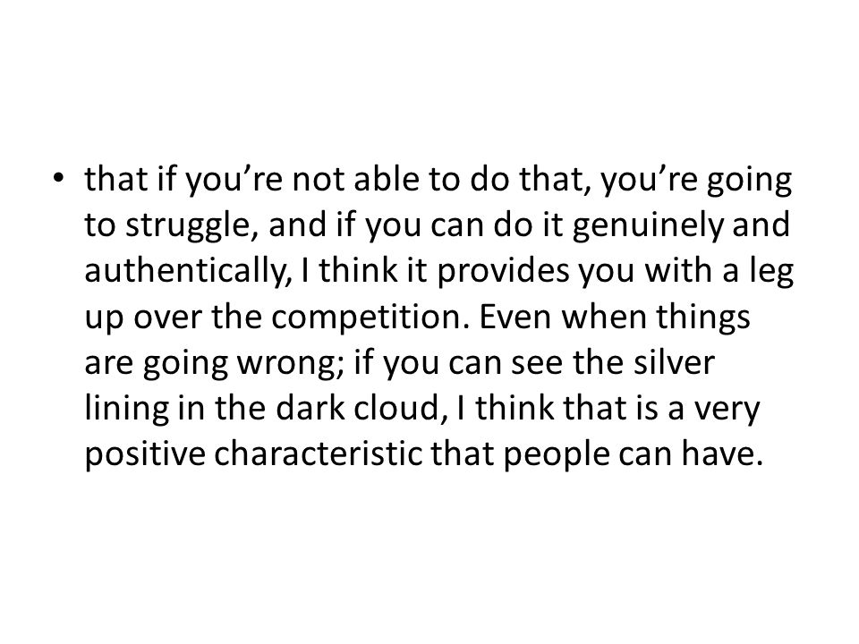 that if you're not able to do that, you're going to struggle, and if you can do it genuinely and authentically, I think it provides you with a leg up over the competition.