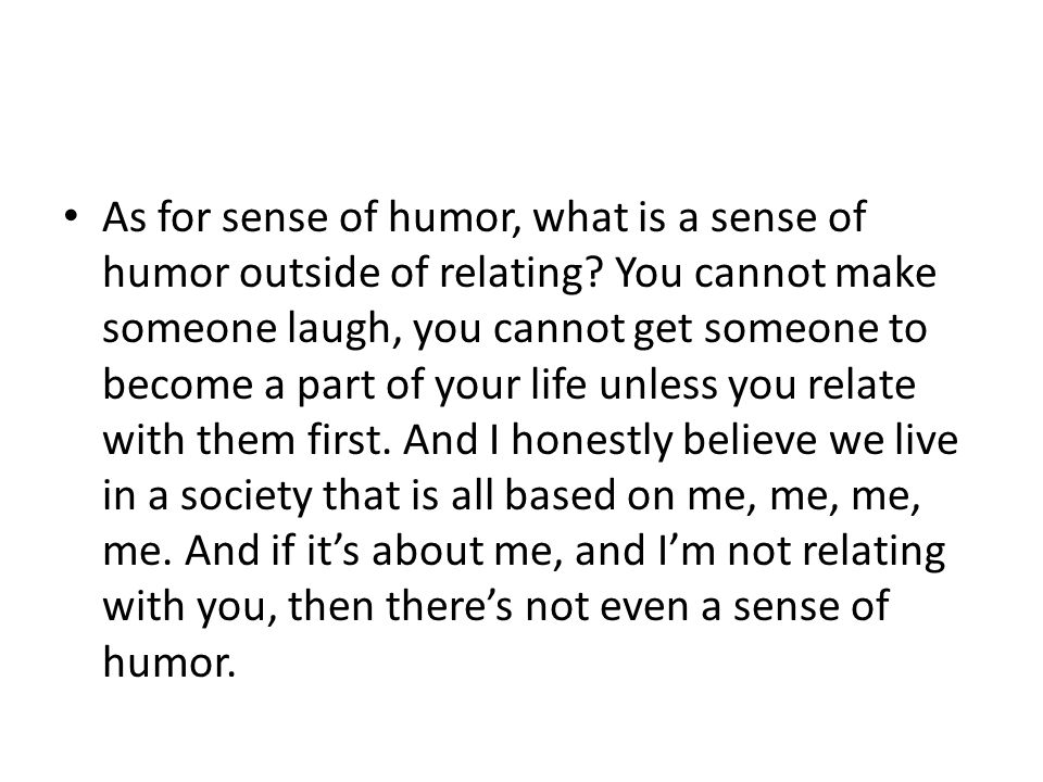 As for sense of humor, what is a sense of humor outside of relating