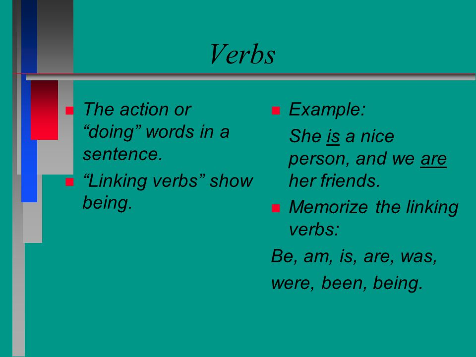 Verbs The action or doing words in a sentence.