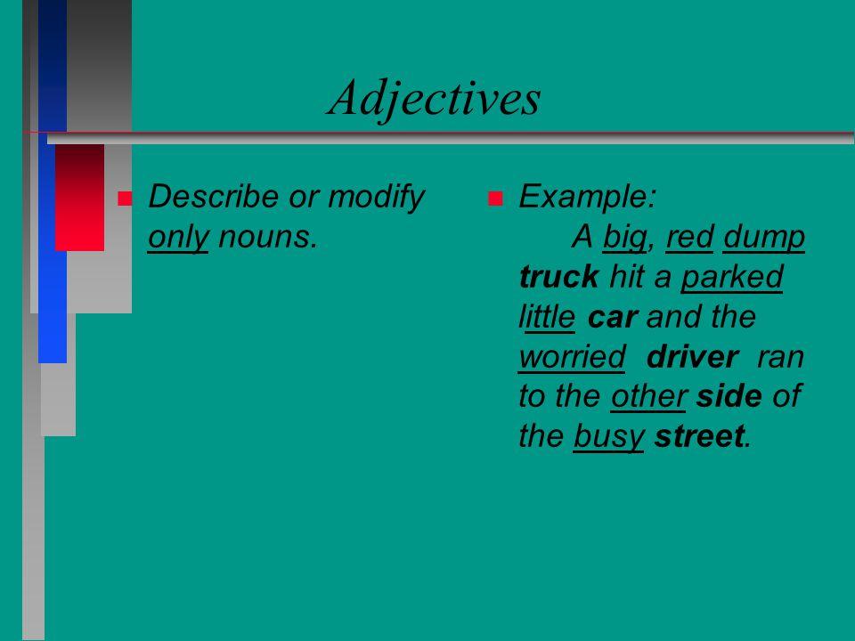 Adjectives Describe or modify only nouns.