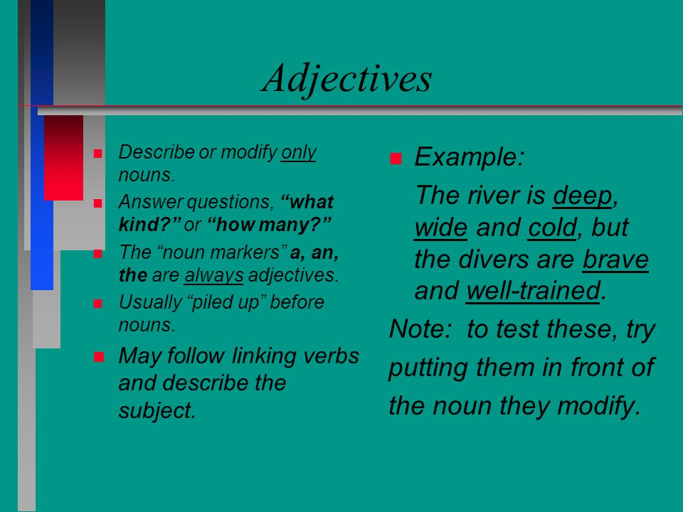 Adjectives Describe or modify only nouns. Answer questions, what kind or how many The noun markers a, an, the are always adjectives.