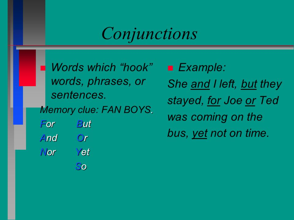 Conjunctions Words which hook words, phrases, or sentences. Example: