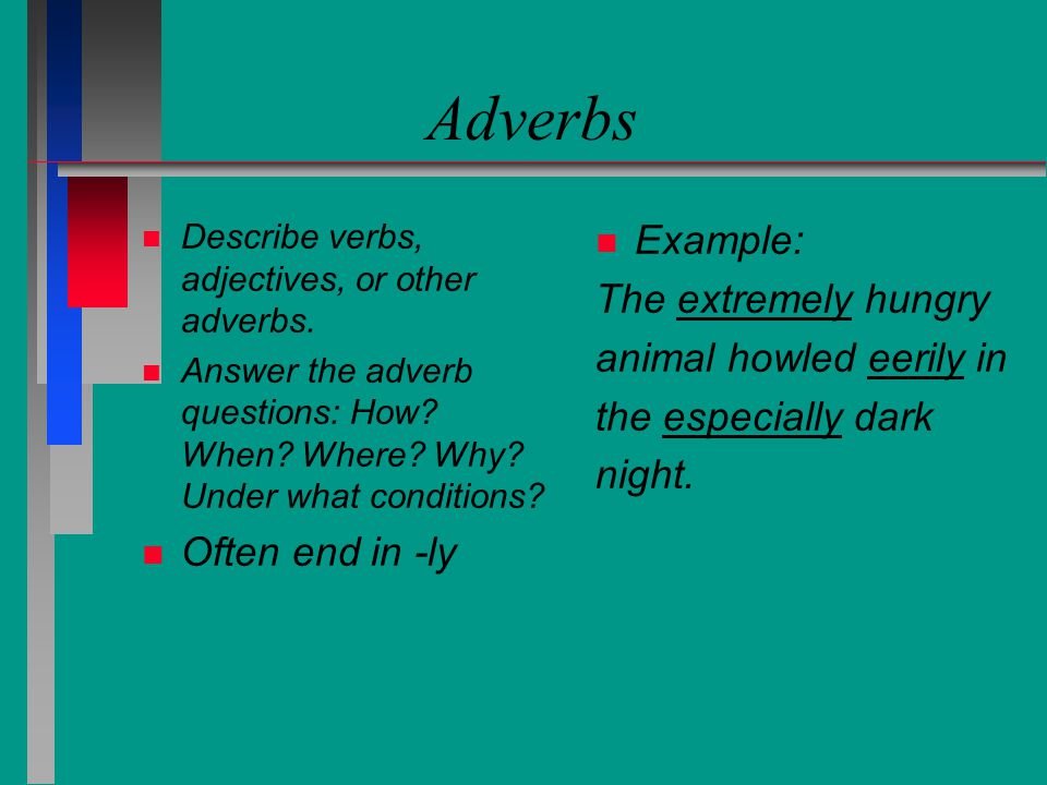 Adverbs Example: The extremely hungry animal howled eerily in