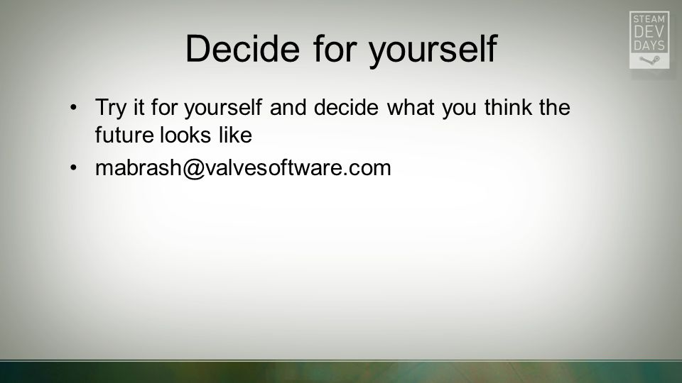 Decide for yourself Try it for yourself and decide what you think the future looks like. mabrash@valvesoftware.com.