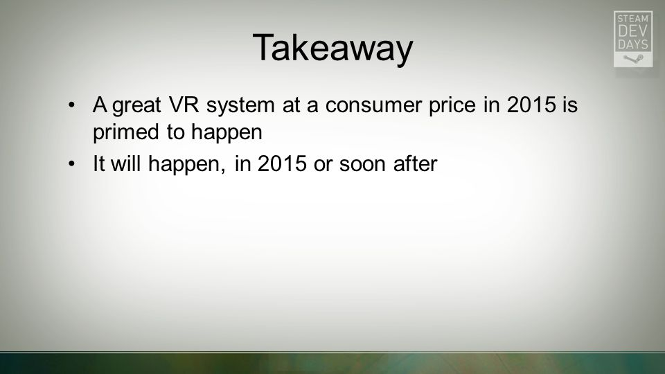 Takeaway A great VR system at a consumer price in 2015 is primed to happen. It will happen, in 2015 or soon after.
