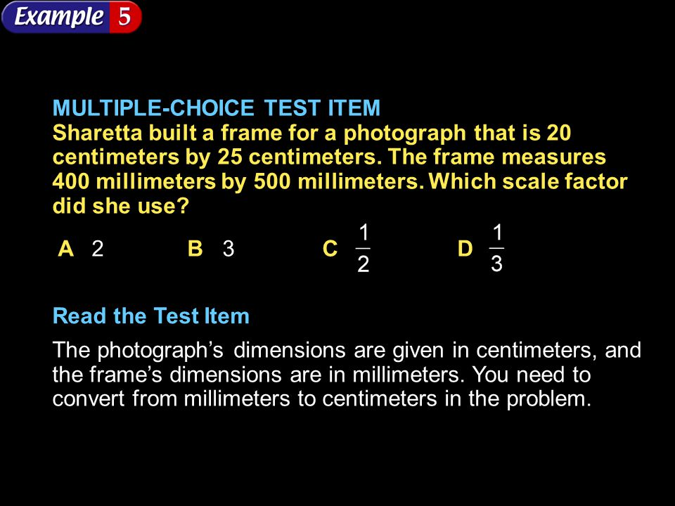 MULTIPLE-CHOICE TEST ITEM Sharetta built a frame for a photograph that is 20 centimeters by 25 centimeters. The frame measures 400 millimeters by 500 millimeters. Which scale factor did she use
