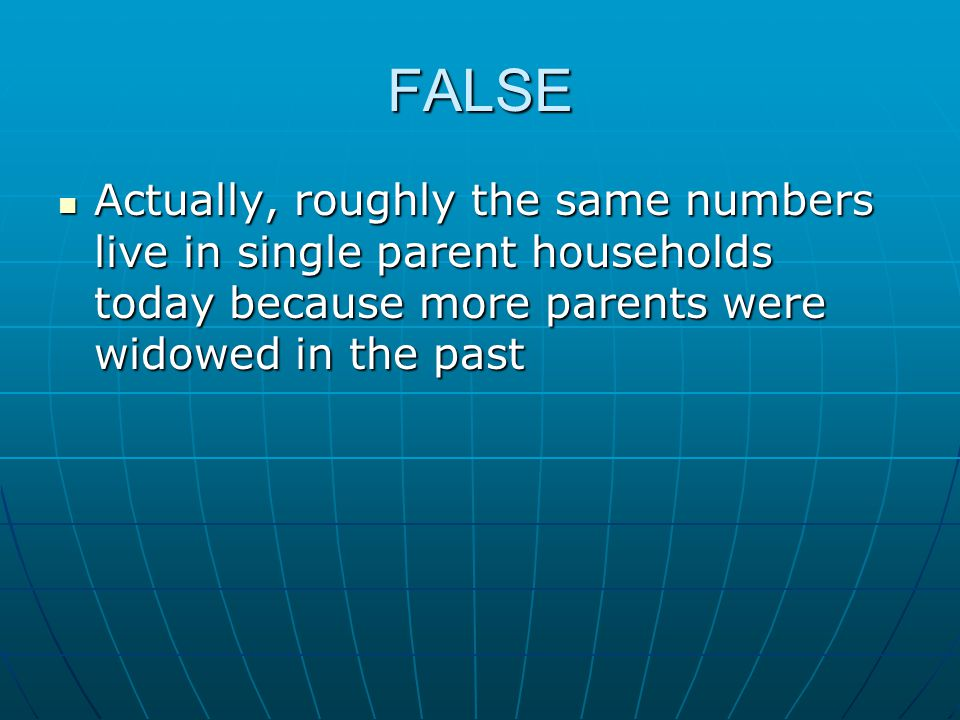 FALSE Actually, roughly the same numbers live in single parent households today because more parents were widowed in the past.