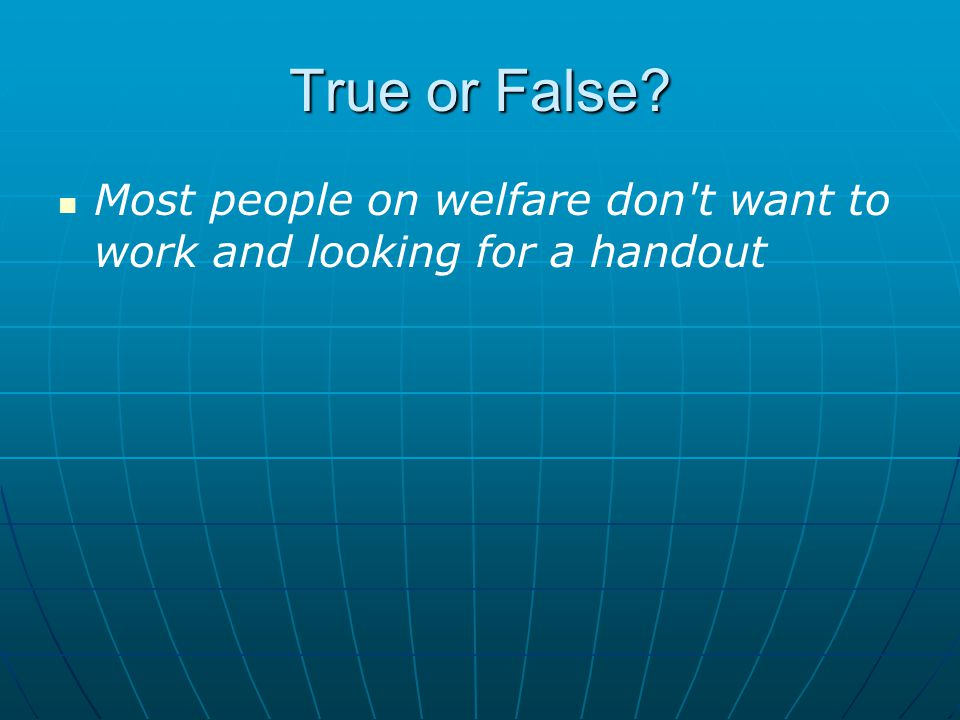 True or False Most people on welfare don t want to work and looking for a handout