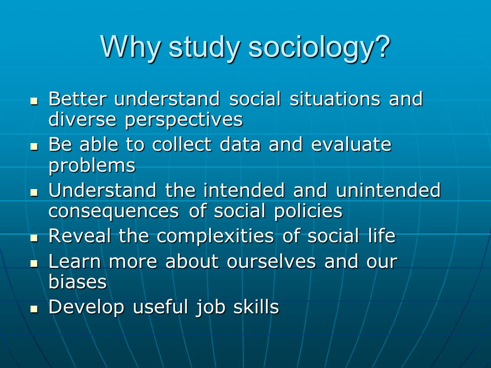 Why study sociology Better understand social situations and diverse perspectives. Be able to collect data and evaluate problems.