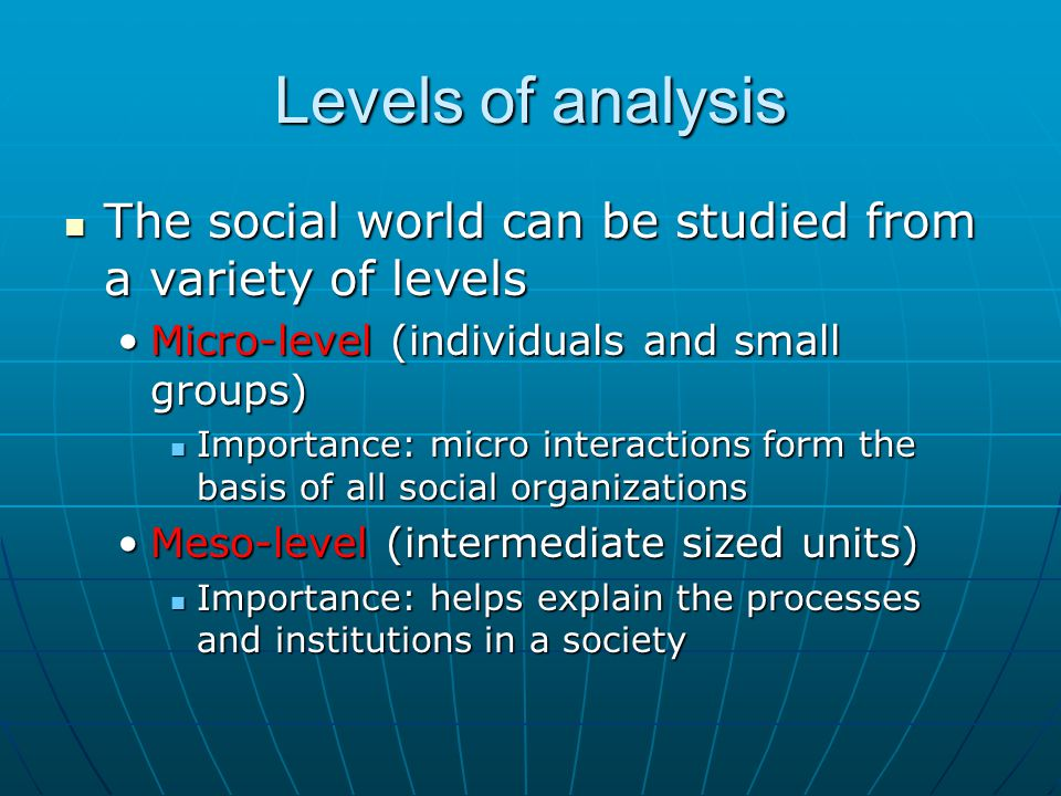 Levels of analysis The social world can be studied from a variety of levels. Micro-level (individuals and small groups)