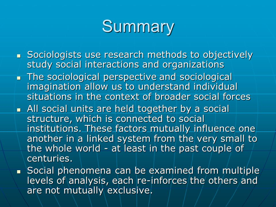 Summary Sociologists use research methods to objectively study social interactions and organizations.