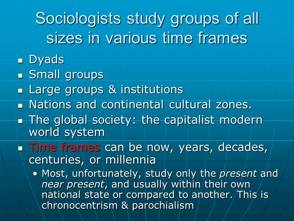 Sociologists study groups of all sizes in various time frames