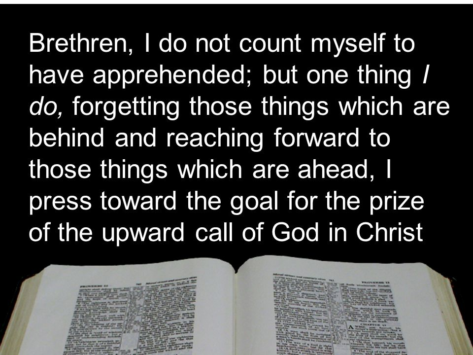 Brethren, I do not count myself to have apprehended; but one thing I do, forgetting those things which are behind and reaching forward to those things which are ahead, I press toward the goal for the prize of the upward call of God in Christ