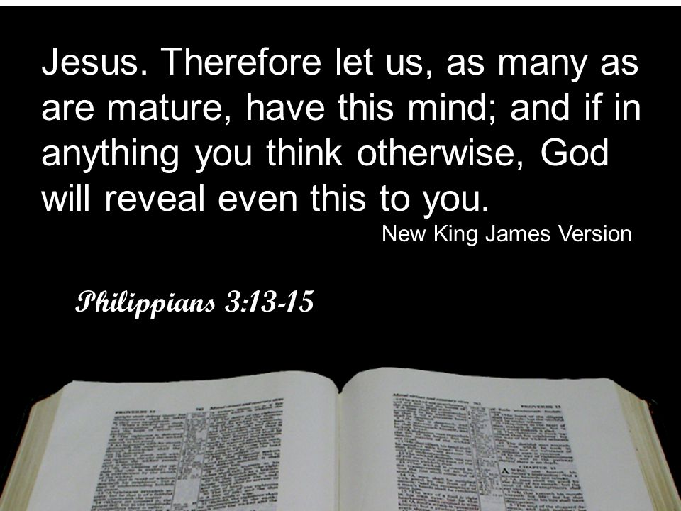 Jesus. Therefore let us, as many as are mature, have this mind; and if in anything you think otherwise, God will reveal even this to you.