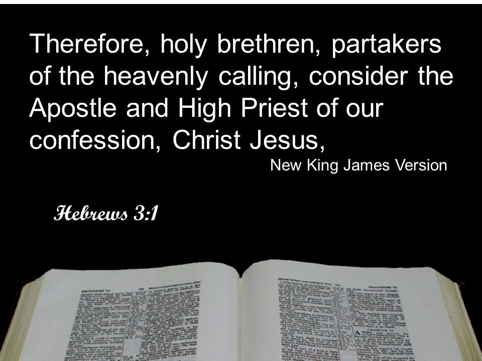 Therefore, holy brethren, partakers of the heavenly calling, consider the Apostle and High Priest of our confession, Christ Jesus,