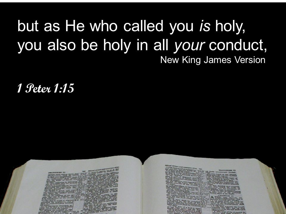 but as He who called you is holy, you also be holy in all your conduct,