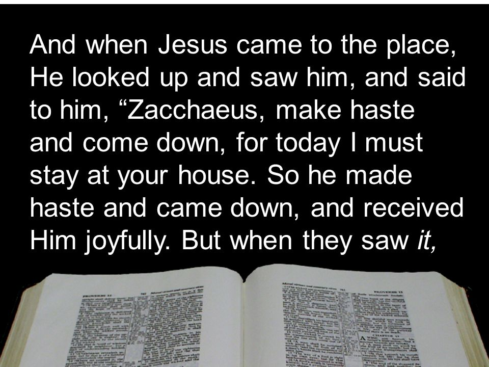 And when Jesus came to the place, He looked up and saw him, and said to him, Zacchaeus, make haste and come down, for today I must stay at your house.