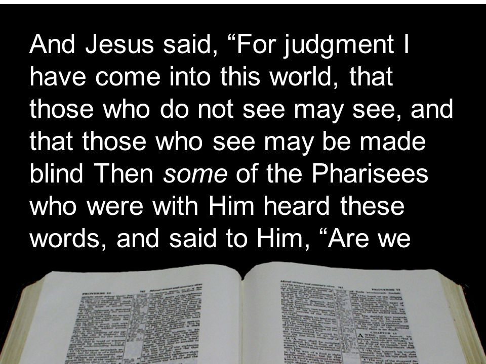 And Jesus said, For judgment I have come into this world, that those who do not see may see, and that those who see may be made blind Then some of the Pharisees who were with Him heard these words, and said to Him, Are we
