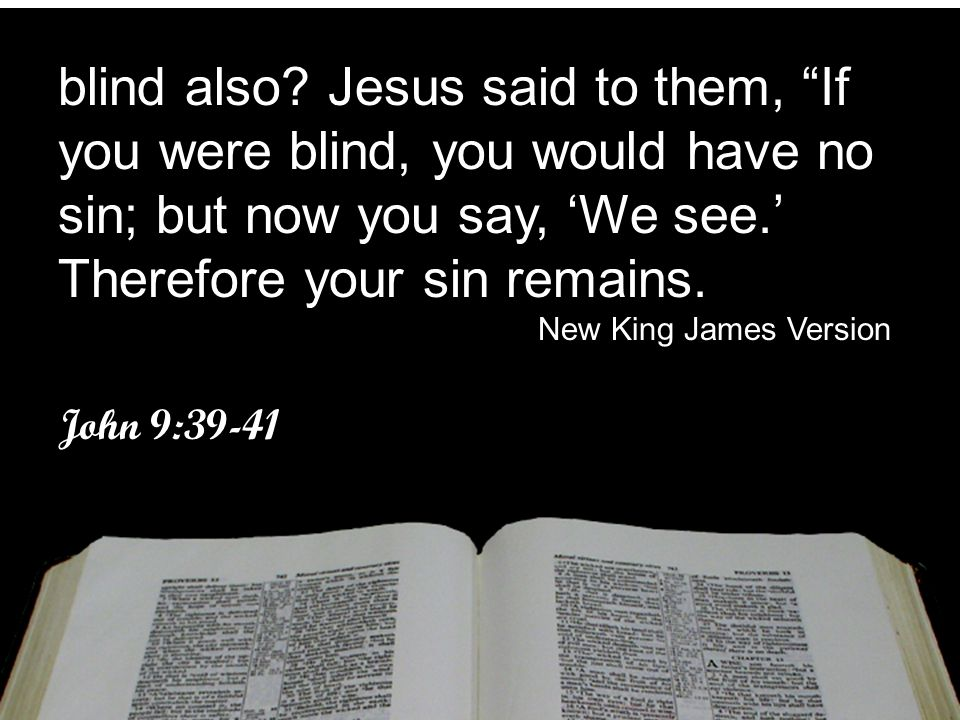 blind also Jesus said to them, If you were blind, you would have no sin; but now you say, 'We see.' Therefore your sin remains.