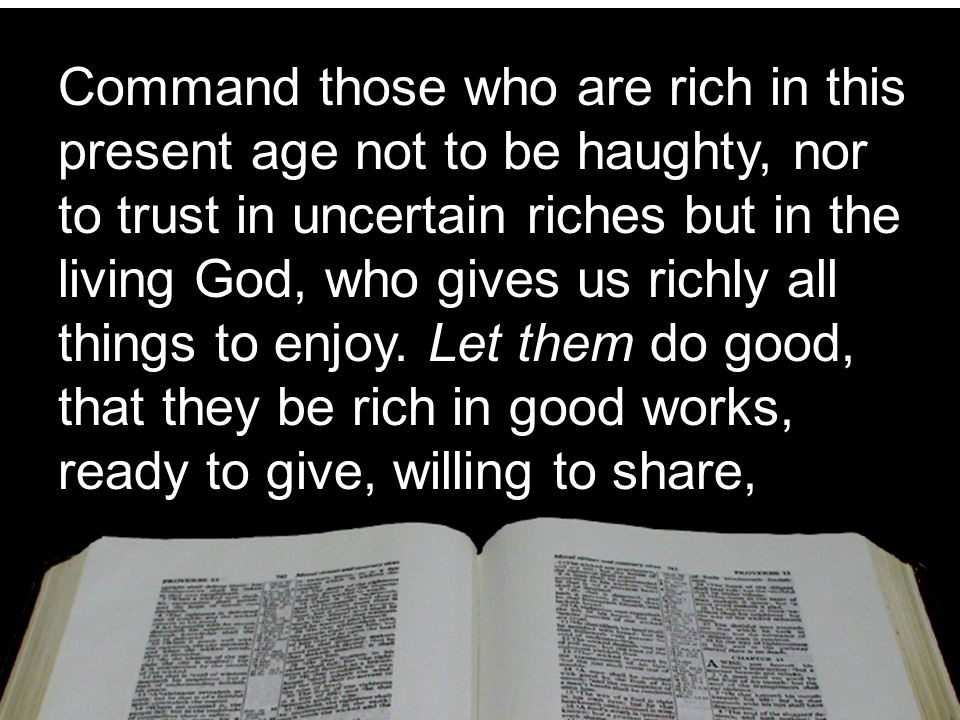 Command those who are rich in this present age not to be haughty, nor to trust in uncertain riches but in the living God, who gives us richly all things to enjoy.